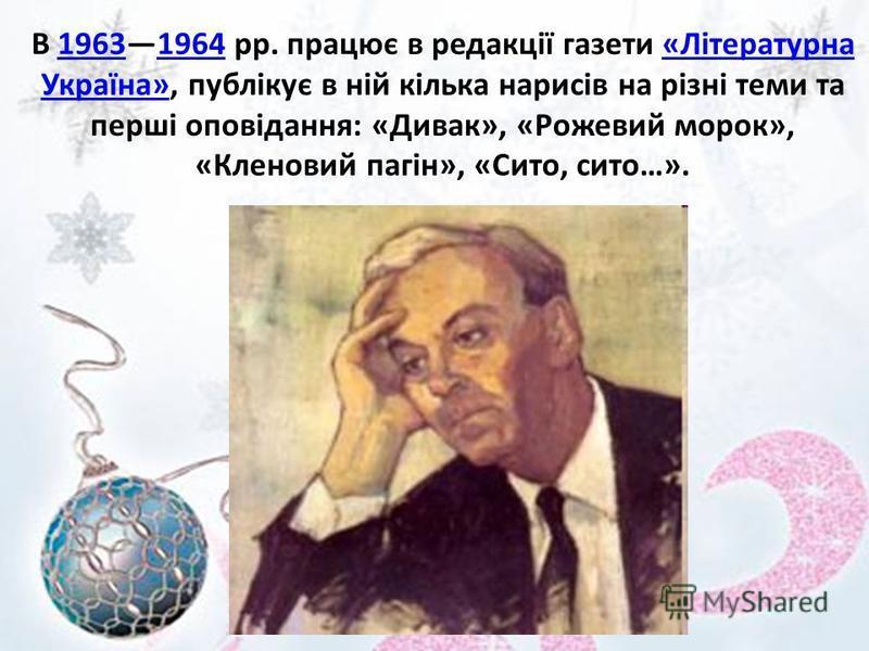 В 19631964 pp. працює в редакції газети «Літературна Україна», публікує в ній кілька нарисів на різні теми та перші оповідання: «Дивак», «Рожевий морок», «Кленовий пагін», «Сито, сито…».19631964«Літературна Україна»