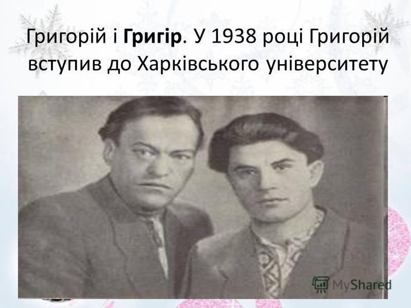 Григорій і Григір. У 1938 році Григорій вступив до Харківського університету