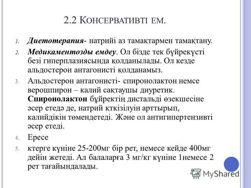 2.2 К ОНСЕРВАТИВТІ ЕМ. 1. Диетотерапия- натрийі аз тамақтармен тамақтану. 2. Медикаментозды емдеу. Ол бізде тек бүйрекүсті безі гиперплазиясында қолданылады. Ол кезде альдостерон антагонисті қолданамыз. 3. Альдостерон антагонисті- спиронолактон немце