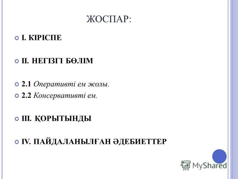 ЖОСПАР: І. КІРІСПЕ ІІ. НЕГІЗГІ БӨЛІМ 2.1 Оперативті ем жолы. 2.2 Консервативті ем. ІІІ. ҚОРЫТЫНДЫ ІV. ПАЙДАЛАНЫЛҒАН ӘДЕБИЕТТЕР