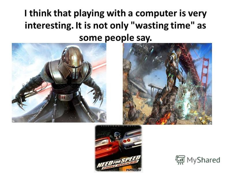 I think that playing with a computer is very interesting. It is not only wasting time as some people say.