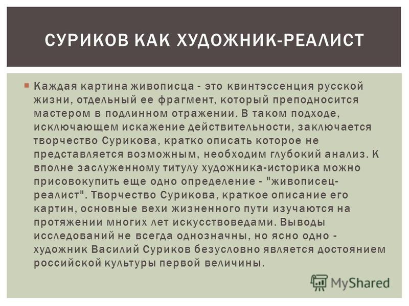 Каждая картина живописца - это квинтэссенция русской жизни, отдельный ее фрагмент, который преподносится мастером в подлинном отражении. В таком подходе, исключающем искажение действительности, заключается творчество Сурикова, кратко описать которое