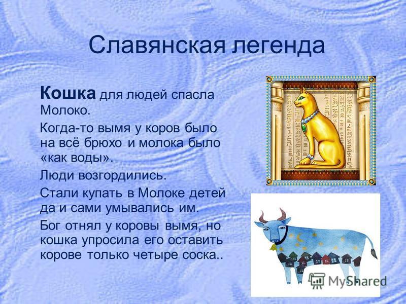 Славянская легенда Кошка для людей спасла Молоко. Когда-то вымя у коров было на всё брюхо и молока было «как воды». Люди возгордились. Стали купать в Молоке детей да и сами умывались им. Бог отнял у коровы вымя, но кошка упросила его оставить корове