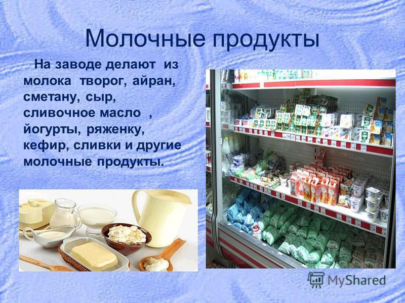 Молочные продукты На заводе делают из молока творог, айран, сметану, сыр, сливочное масло, йогурты, ряженку, кефир, сливки и другие молочные продукты.