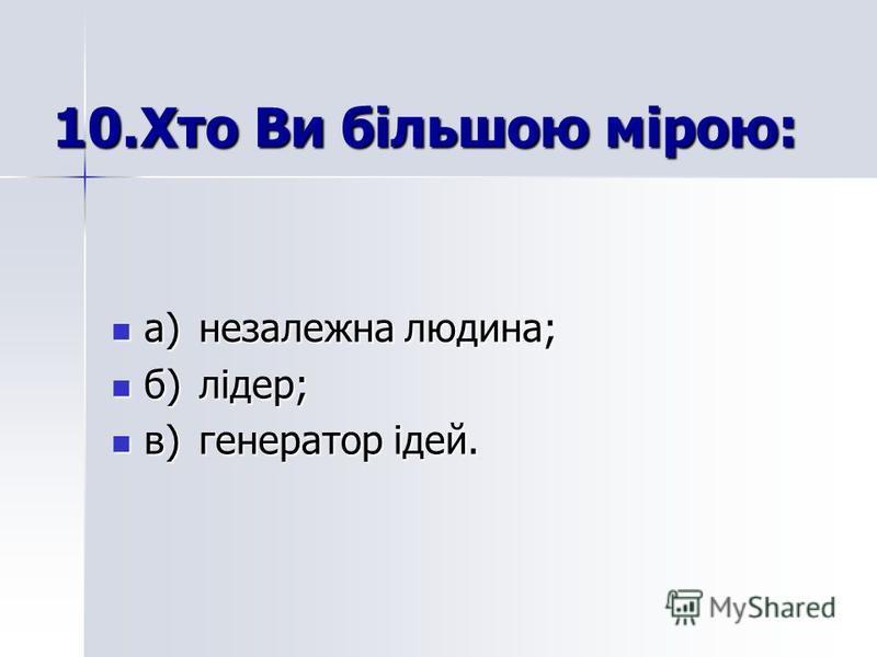 10.Хто Ви більшою мірою: а)незалежна людина; а)незалежна людина; б)лідер; б)лідер; в)генератор ідей. в)генератор ідей.