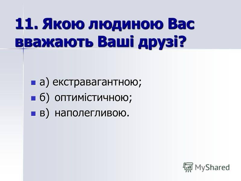 11. Якою людиною Вас вважають Ваші друзі? а) екстравагантною; а) екстравагантною; б)оптимістичною; б)оптимістичною; в)наполегливою. в)наполегливою.