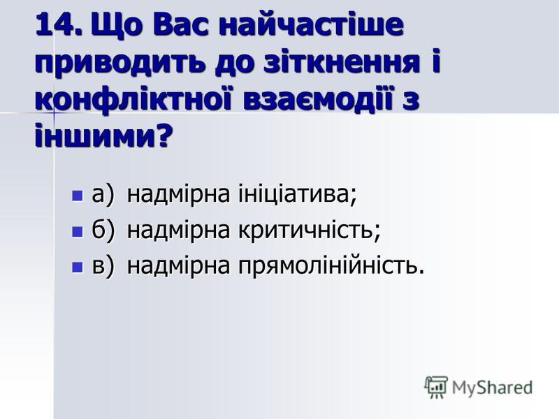 14.Що Вас найчастіше приводить до зіткнення і конфліктної взаємодії з іншими? а)надмірна ініціатива; а)надмірна ініціатива; б)надмірна критичність; б)надмірна критичність; в)надмірна прямолінійність. в)надмірна прямолінійність.