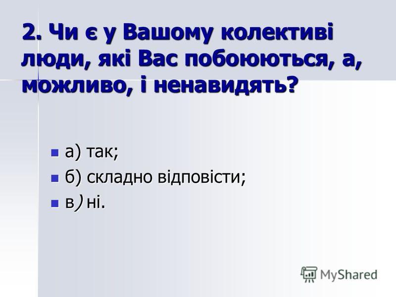 2. Чи є у Вашому колективі люди, які Вас побоюються, а, можливо, і ненавидять? а) так; а) так; б) складно відповісти; б) складно відповісти; в) ні. в) ні.