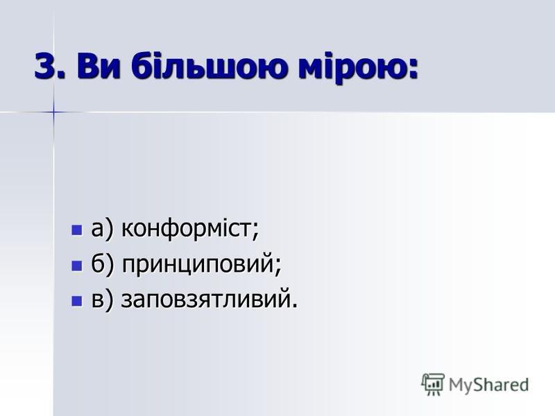 3. Ви більшою мірою: а) конформіст; а) конформіст; б) принциповий; б) принциповий; в) заповзятливий. в) заповзятливий.