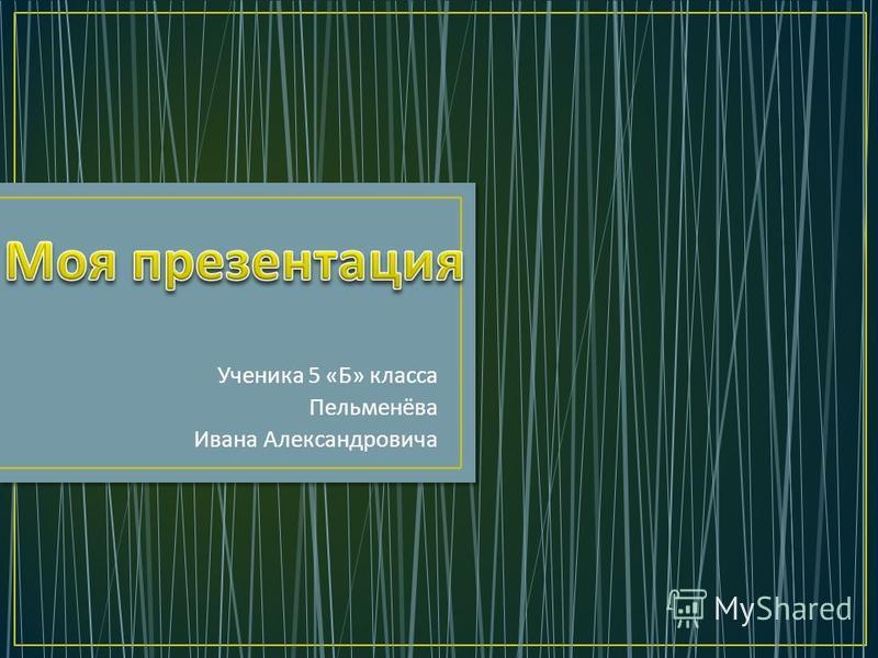 Ученика 5 « Б » класса Пельменёва Ивана Александровича