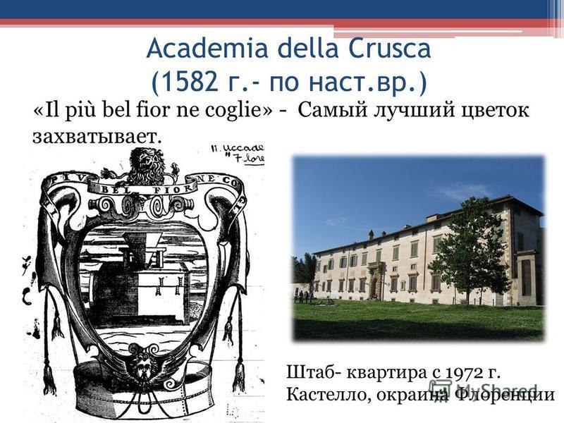 Academia della Crusca (1582 г.- по наст.вр.) «Il più bel fior ne coglie» - Самый лучший цветок захватывает. Штаб- квартира с 1972 г. Кастелло, окраина Флоренции