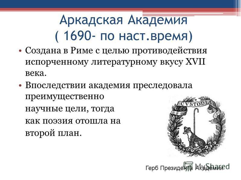 Аркадская Академия ( 1690- по наст.время) Создана в Риме с целью противодействия испорченному литературному вкусу XVII века. Впоследствии академия преследовала преимущественно научные цели, тогда как поэзия отошла на второй план. Герб Президента Акад