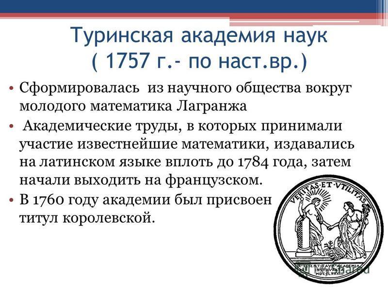 Туринская академия наук ( 1757 г.- по наст.вр.) Сформировалась из научного общества вокруг молодого математика Лагранжа Академические труды, в которых принимали участие известнейшие математики, издавались на латинском языке вплоть до 1784 года, затем