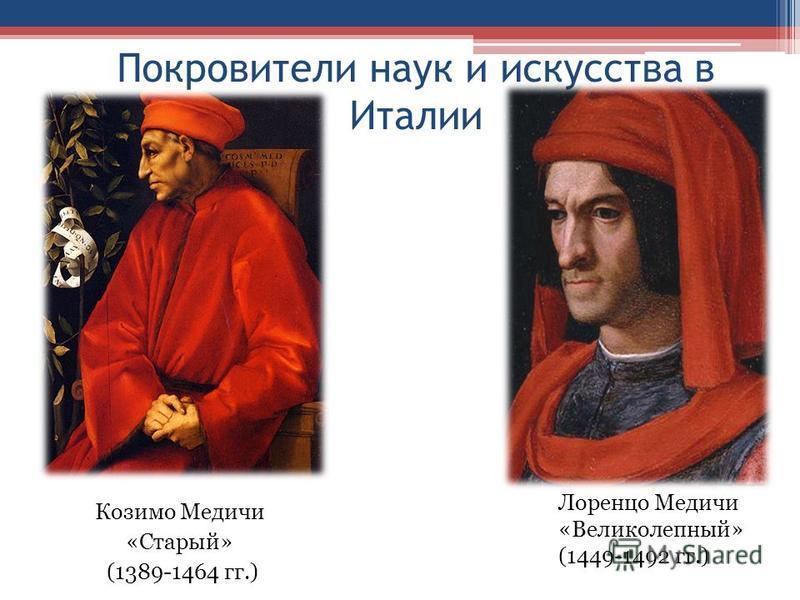 Покровители наук и искусства в Италии Козимо Медичи «Старый» (1389-1464 гг.) Лоренцо Медичи «Великолепный» (1449-1492 гг.)