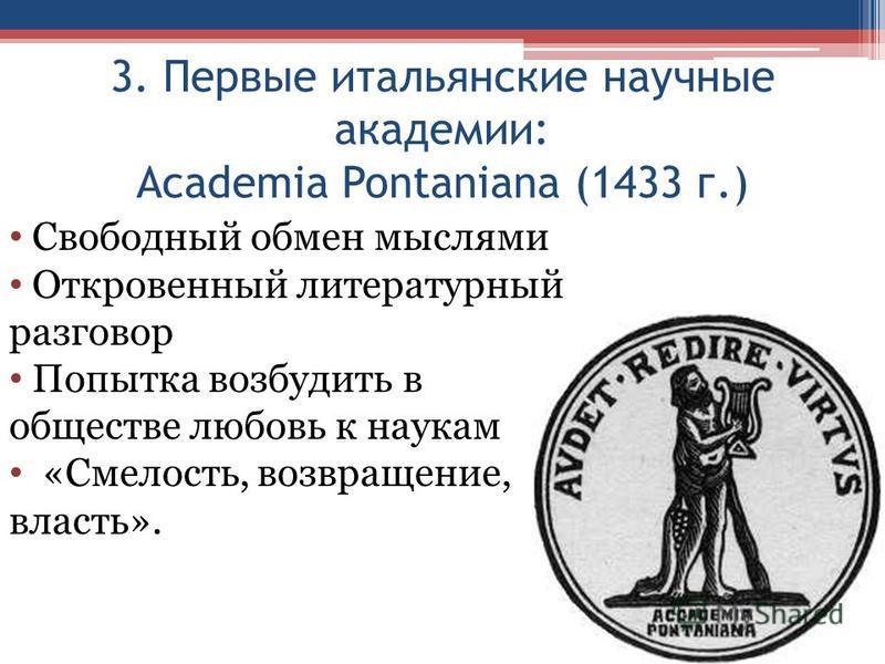 3. Первые итальянские научные академии: Academia Pontaniana (1433 г.) Свободный обмен мыслями Откровенный литературный разговор Попытка возбудить в обществе любовь к наукам «Смелость, возвращение, власть».