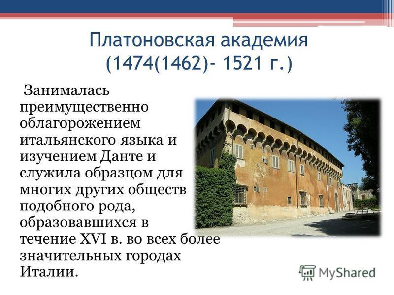Платоновская академия (1474(1462)- 1521 г.) Занималась преимущественно облагорожением итальянского языка и изучением Данте и служила образцом для многих других обществ подобного рода, образовавшихся в течение XVI в. во всех более значительных городах