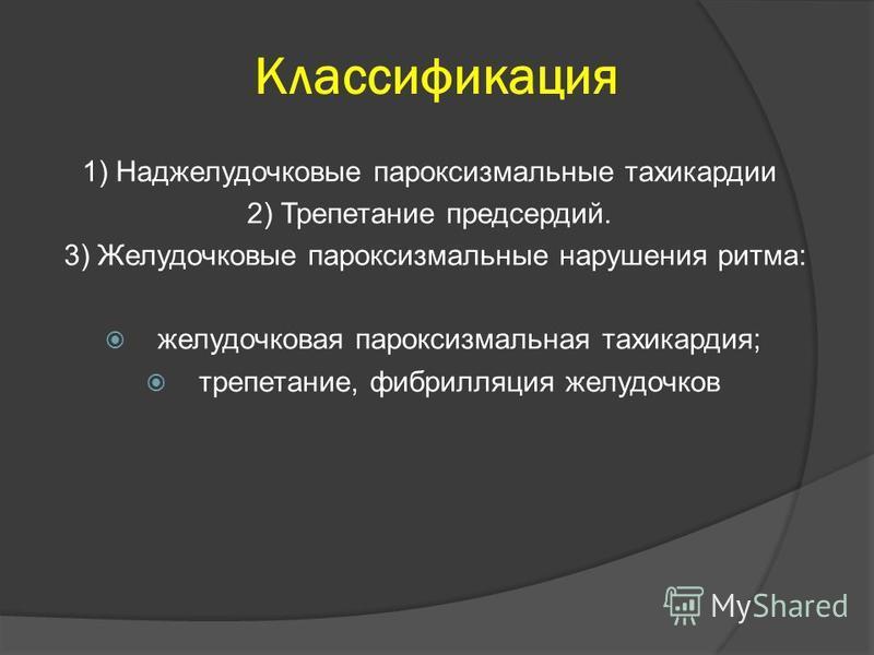 Классификация 1) Наджелудочковые пароксизмальные тахикардии 2) Трепетание предсердий. 3) Желудочковые пароксизмальные нарушения ритма: желудочковая пароксизмальная тахикардия; трепетание, фибрилляция желудочков