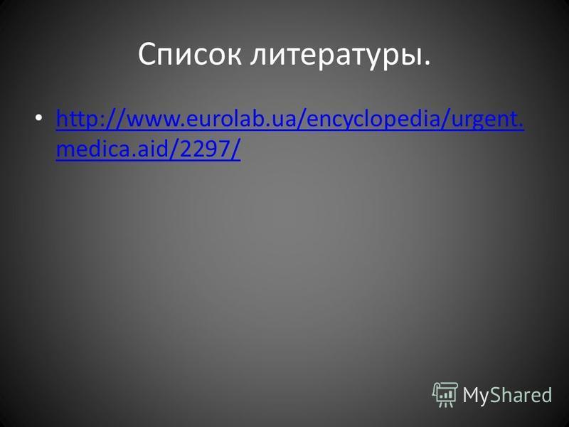 Список литературы. http://www.eurolab.ua/encyclopedia/urgent. medica.aid/2297/ http://www.eurolab.ua/encyclopedia/urgent. medica.aid/2297/