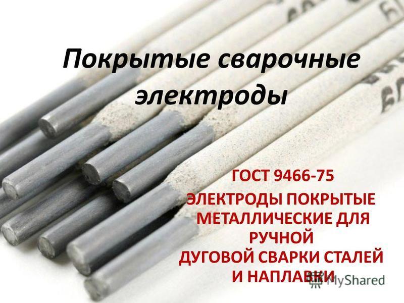 Покрытые сварочные электроды ГОСТ 9466-75 ЭЛЕКТРОДЫ ПОКРЫТЫЕ МЕТАЛЛИЧЕСКИЕ ДЛЯ РУЧНОЙ ДУГОВОЙ СВАРКИ СТАЛЕЙ И НАПЛАВКИ