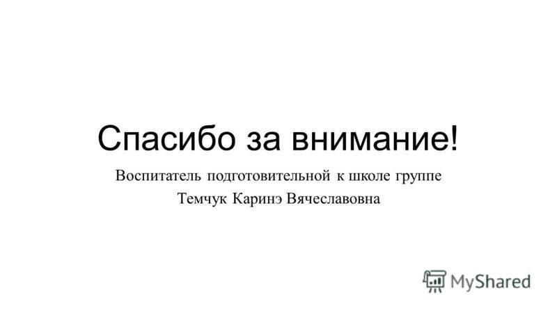 Спасибо за внимание! Воспитатель подготовительной к школе группе Темчук Каринэ Вячеславовна