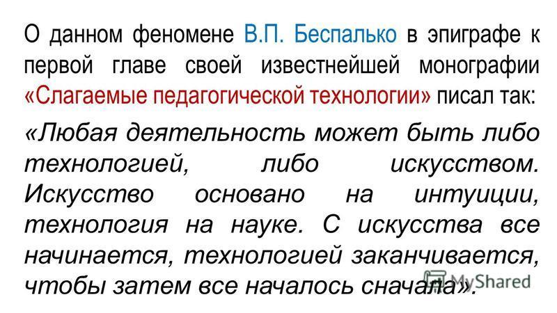 О данном феномене В.П. Беспалько в эпиграфе к первой главе своей известнейшей монографии «Слагаемые педагогической технологии» писал так: «Любая деятельность может быть либо технологией, либо искусством. Искусство основано на интуиции, технология на