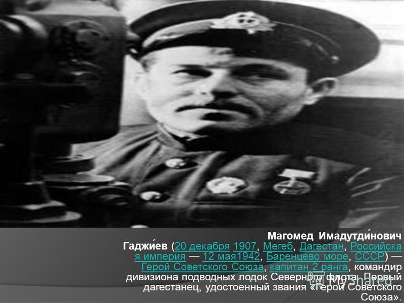 Магомед Имадутди́нович Гаджи́ев (20 декабря 1907, Мегеб, Дагестан, Российска я империя 12 мая 1942, Баренцево море, СССР) Герой Советского Союза, капитан 2 ранга, командир дивизиона подводных лодок Северного флота. Первый дагестанец, удостоенный зван