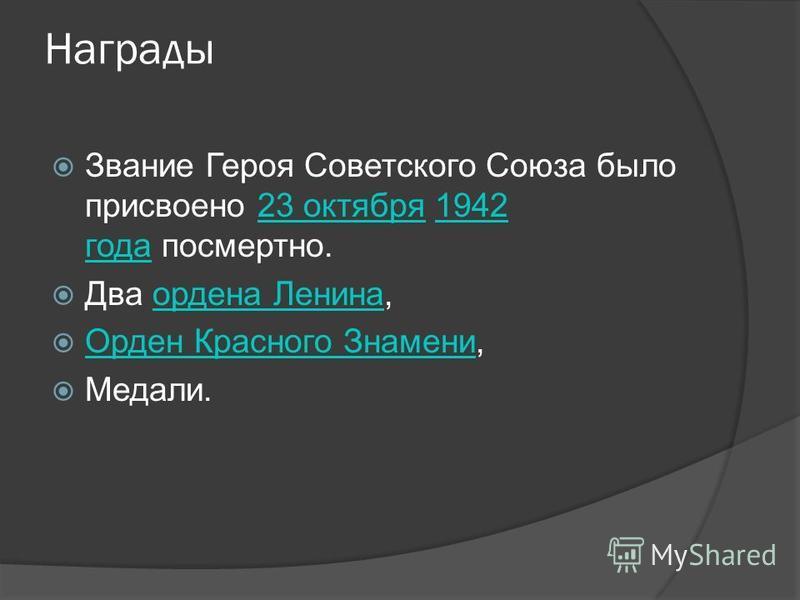 Награды Звание Героя Советского Союза было присвоено 23 октября 1942 года посмертно.23 октября 1942 года Два ордена Ленина,ордена Ленина Орден Красного Знамени, Орден Красного Знамени Медали.