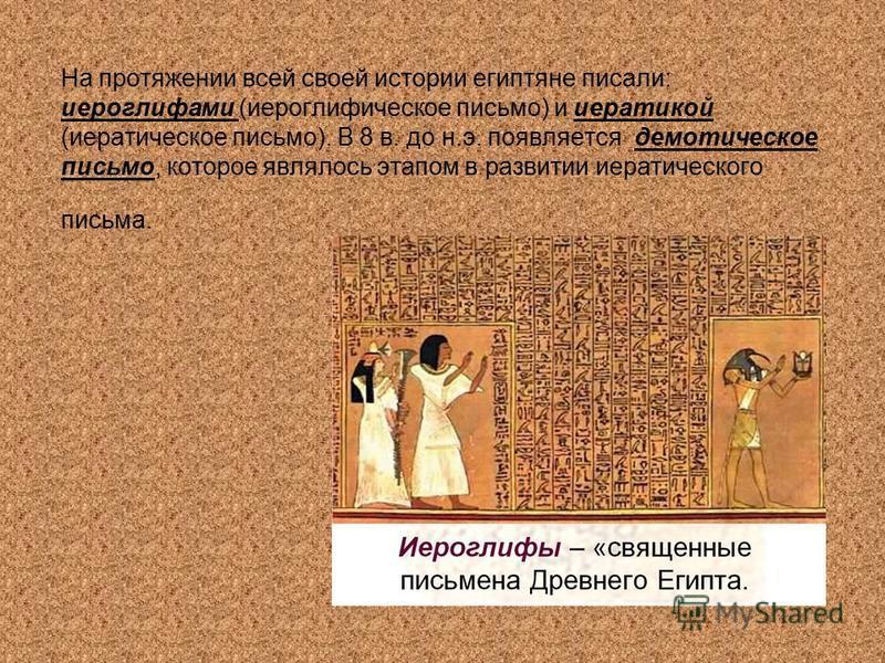 На протяжении всей своей истории египтяне писали: иероглифами (иероглифическое письмо) и иератикой (иератическое письмо). В 8 в. до н.э. появляется демотическое письмо, которое являлось этапом в развитии иератического письма.