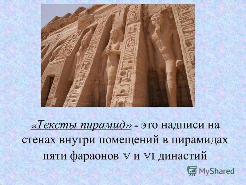 « Тексты пирамид » - это надписи на стенах внутри помещений в пирамидах пяти фараонов V и VI династий