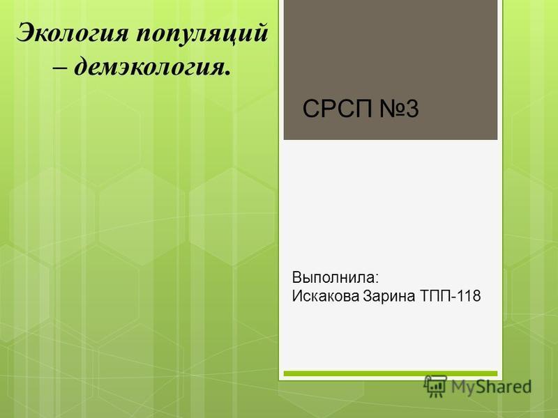 Экология популяций – демэкология. Выполнила: Искакова Зарина ТПП-118 СРСП 3