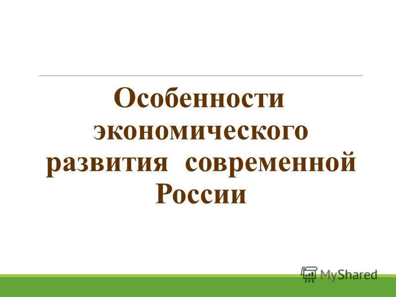 Особенности экономического развития современной России