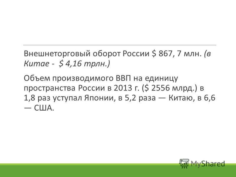Внешнеторговый оборот России $ 867, 7 млн. (в Китае - $ 4,16 трлн.) Объем производимого ВВП на единицу пространства России в 2013 г. ($ 2556 млрд.) в 1,8 раз уступал Японии, в 5,2 раза Китаю, в 6,6 США.