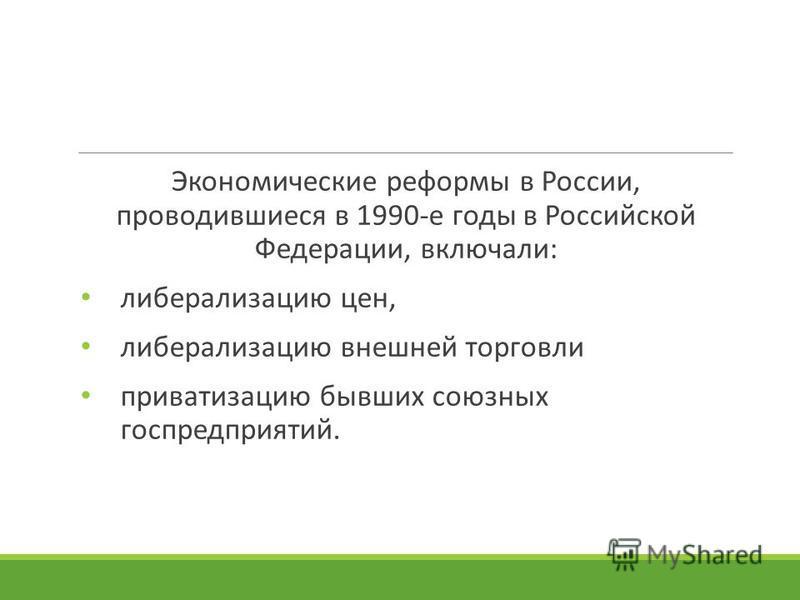 Экономические реформы в России, проводившиеся в 1990-е годы в Российской Федерации, включали: либерализацию цен, либерализацию внешней торговли приватизацию бывших союзных госпредприятий.