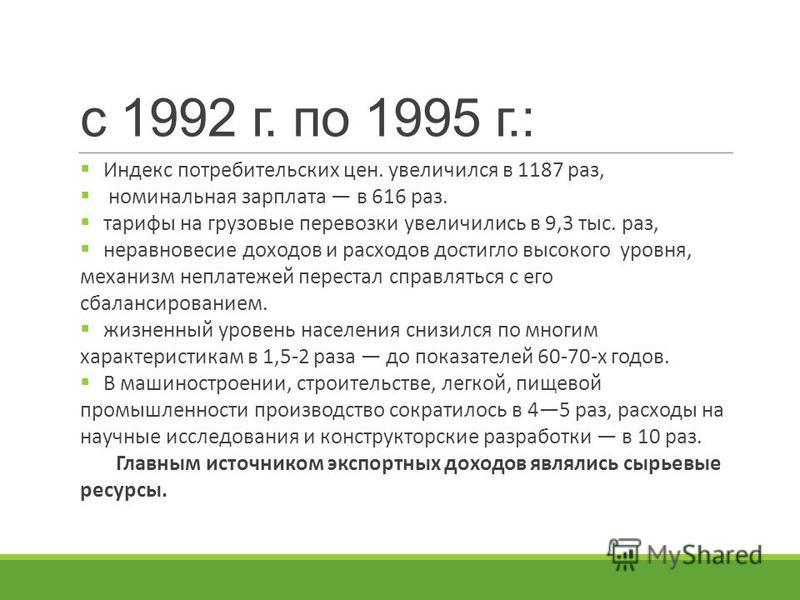с 1992 г. по 1995 г.: Индекс потребительских цен. увеличился в 1187 раз, номинальная зарплата в 616 раз. тарифы на грузовые перевозки увеличились в 9,3 тыс. раз, неравновесие доходов и расходов достигло высокого уровня, механизм неплатежей перестал с