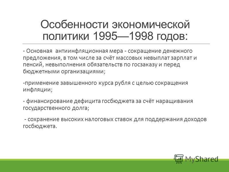 Особенности экономической политики 19951998 годов: - Основная антиинфляционная мера - сокращение денежного предложения, в том числе за счёт массовых невыплат зарплат и пенсий, невыполнения обязательств по госзаказу и перед бюджетными организациями; -