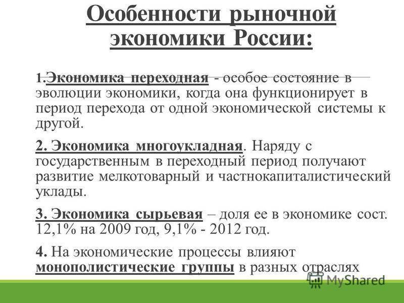 Особенности рыночной экономики России: 1. Экономика переходная - особое состояние в эволюции экономики, когда она функционирует в период перехода от одной экономической системы к другой. 2. Экономика многоукладная. Наряду с государственным в переходн