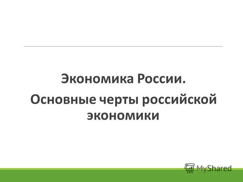 Экономика России. Основные черты российской экономики