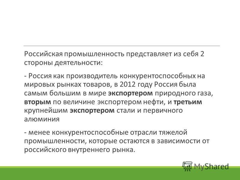 Российская промышленность представляет из себя 2 стороны деятельности: - Россия как производитель конкурентоспособных на мировых рынках товаров, в 2012 году Россия была самым большим в мире экспортером природного газа, вторым по величине экспортером