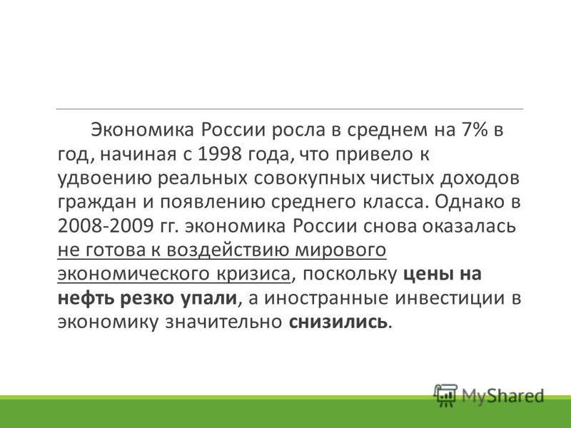 Экономика России росла в среднем на 7% в год, начиная с 1998 года, что привело к удвоению реальных совокупных чистых доходов граждан и появлению среднего класса. Однако в 2008-2009 гг. экономика России снова оказалась не готова к воздействию мирового