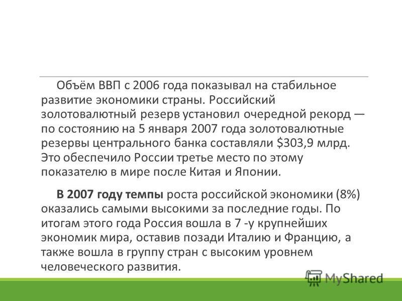 Объём ВВП с 2006 года показывал на стабильное развитие экономики страны. Российский золотовалютный резерв установил очередной рекорд по состоянию на 5 января 2007 года золотовалютные резервы центрального банка составляли $303,9 млрд. Это обеспечило Р