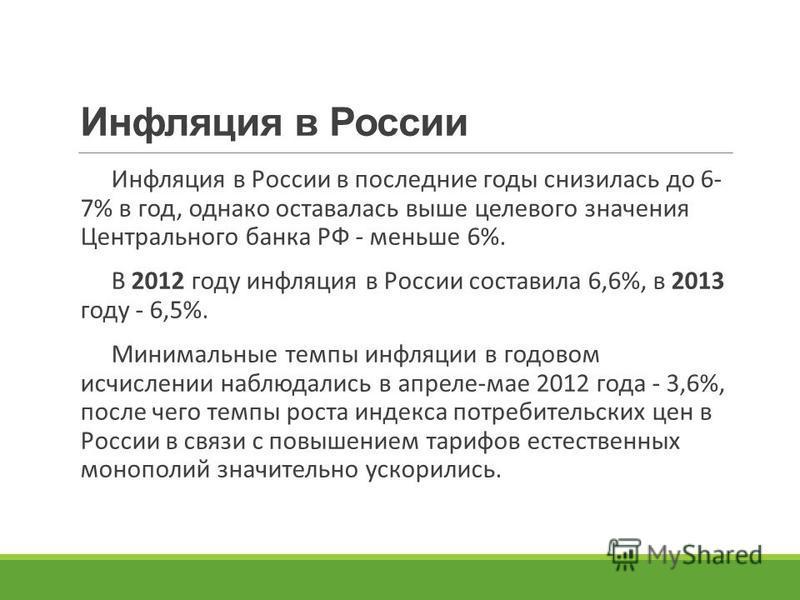 Инфляция в России Инфляция в России в последние годы снизилась до 6- 7% в год, однако оставалась выше целевого значения Центрального банка РФ - меньше 6%. В 2012 году инфляция в России составила 6,6%, в 2013 году - 6,5%. Минимальные темпы инфляции в