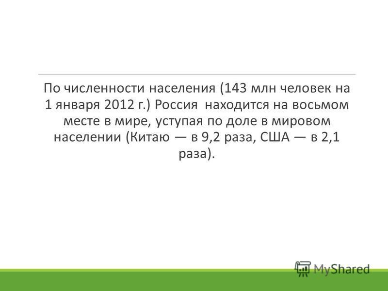 По численности населения (143 млн человек на 1 января 2012 г.) Россия находится на восьмом месте в мире, уступая по доле в мировом населении (Китаю в 9,2 раза, США в 2,1 раза).