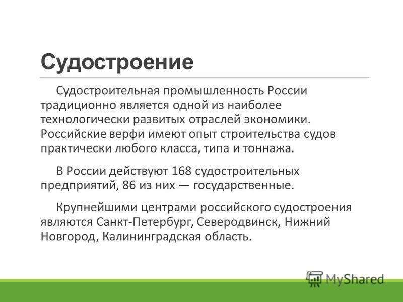 Судостроение Судостроительная промышленность России традиционно является одной из наиболее технологически развитых отраслей экономики. Российские верфи имеют опыт строительства судов практически любого класса, типа и тоннажа. В России действуют 168 с