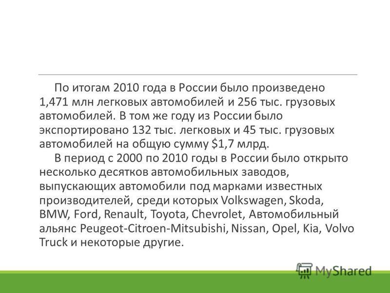 По итогам 2010 года в России было произведено 1,471 млн легковых автомобилей и 256 тыс. грузовых автомобилей. В том же году из России было экспортировано 132 тыс. легковых и 45 тыс. грузовых автомобилей на общую сумму $1,7 млрд. В период с 2000 по 20
