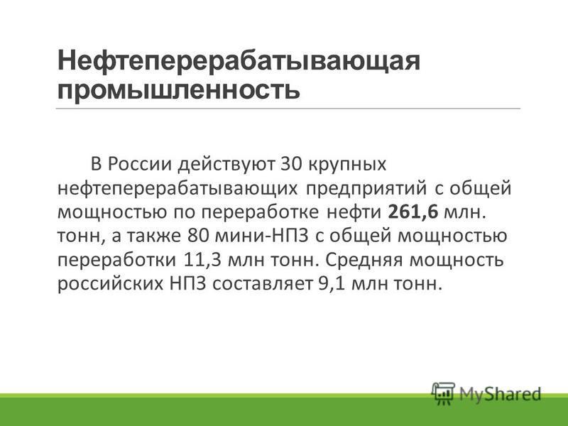 Нефтеперерабатывающая промышленность В России действуют 30 крупных нефтеперерабатывающих предприятий с общей мощностью по переработке нефти 261,6 млн. тонн, а также 80 мини-НПЗ с общей мощностью переработки 11,3 млн тонн. Средняя мощность российских