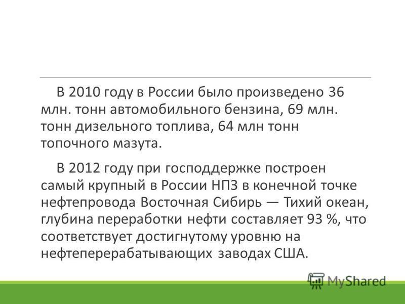 В 2010 году в России было произведено 36 млн. тонн автомобильного бензина, 69 млн. тонн дизельного топлива, 64 млн тонн топочного мазута. В 2012 году при господдержке построен самый крупный в России НПЗ в конечной точке нефтепровода Восточная Сибирь