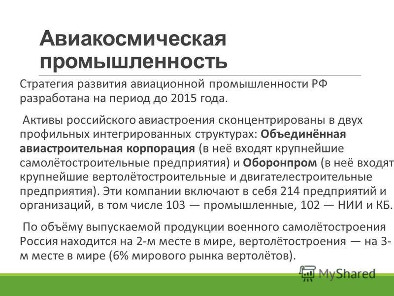 Авиакосмическая промышленность Стратегия развития авиационной промышленности РФ разработана на период до 2015 года. Активы российского авиастроения сконцентрированы в двух профильных интегрированных структурах: Объединённая авиастроительная корпораци