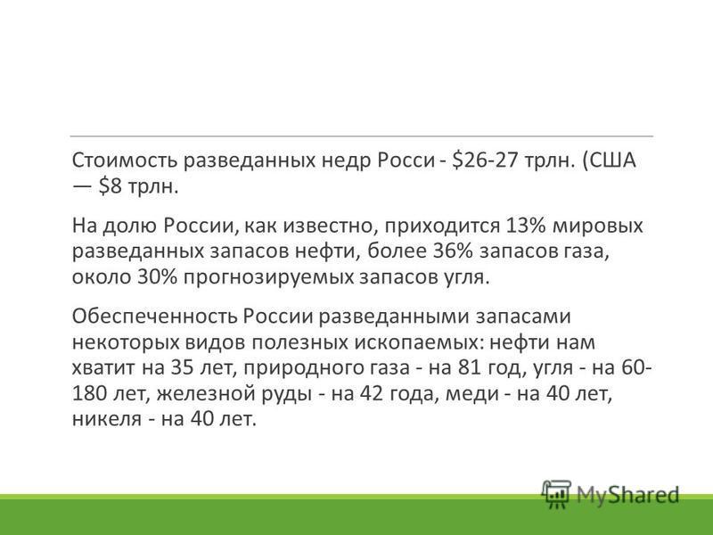 Стоимость разведанных недр Росси - $26-27 трлн. (США $8 трлн. На долю России, как известно, приходится 13% мировых разведанных запасов нефти, более 36% запасов газа, около 30% прогнозируемых запасов угля. Обеспеченность России разведанными запасами н