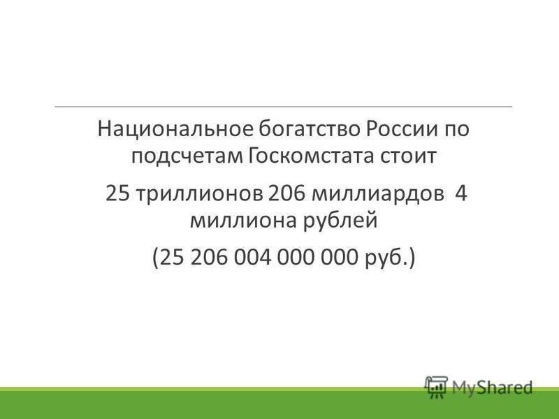 Национальное богатство России по подсчетам Госкомстата стоит 25 триллионов 206 миллиардов 4 миллиона рублей (25 206 004 000 000 руб.)