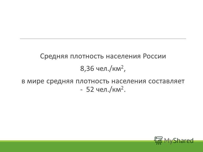 Средняя плотность населения России 8,36 чел./км 2, в мире средняя плотность населения составляет - 52 чел./км 2.